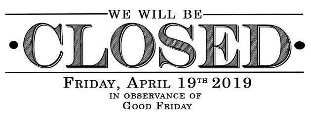 We will be Closed Friday April 19th in Observance of Good Friday